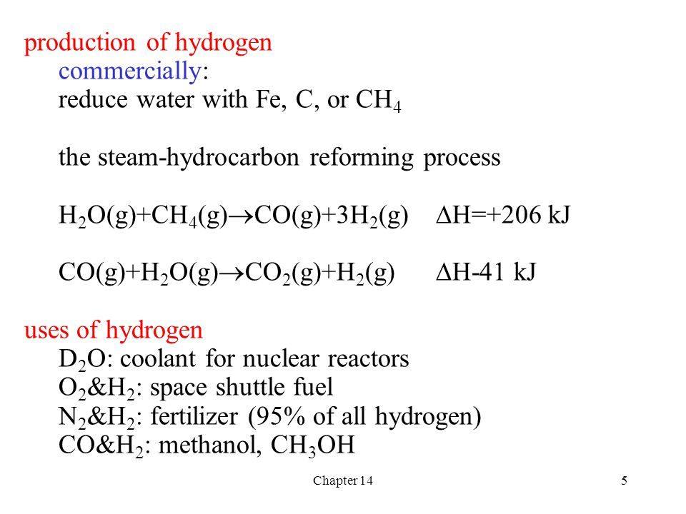 Chapter 145 production of hydrogen commercially: reduce water with Fe, C, or CH 4 the steam-hydrocarbon reforming process H 2 O(g)+CH 4 (g)  CO(g)+3H