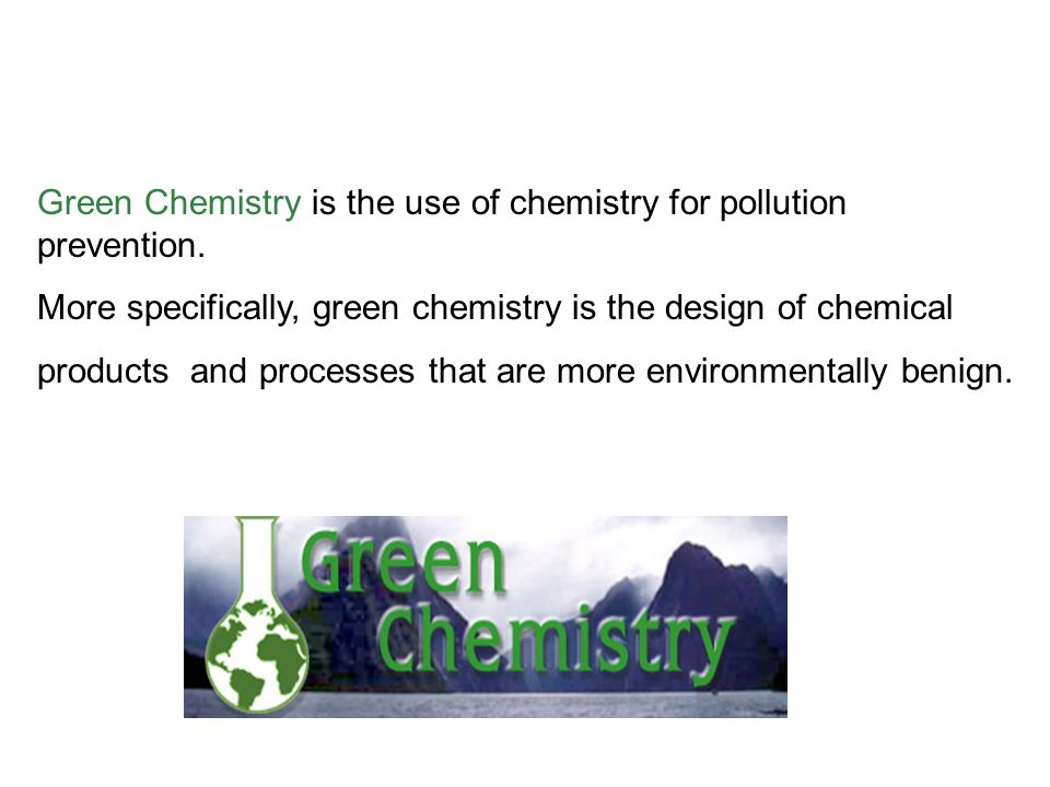 Green Chemistry is the use of chemistry for pollution prevention.