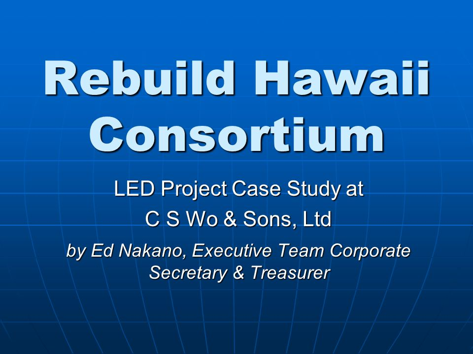 Rebuild Hawaii Consortium LED Project Case Study at C S Wo & Sons, Ltd by Ed Nakano, Executive Team Corporate Secretary & Treasurer
