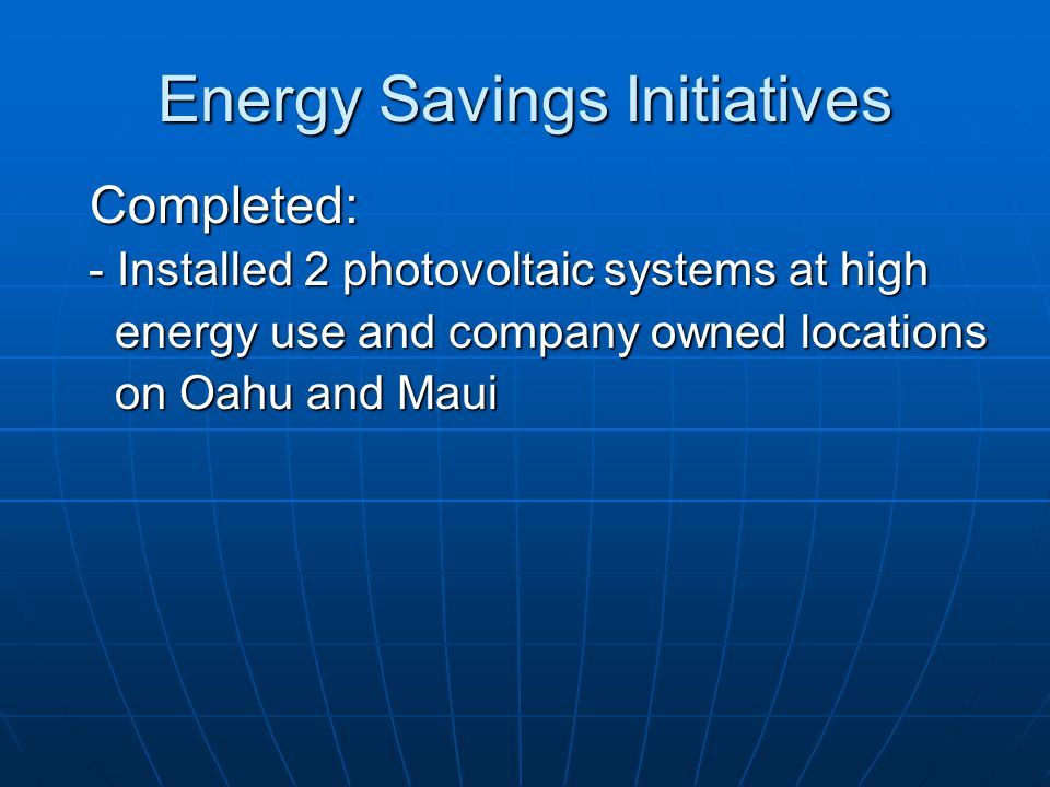 Energy Savings Initiatives Completed: - Installed 2 photovoltaic systems at high - Installed 2 photovoltaic systems at high energy use and company own