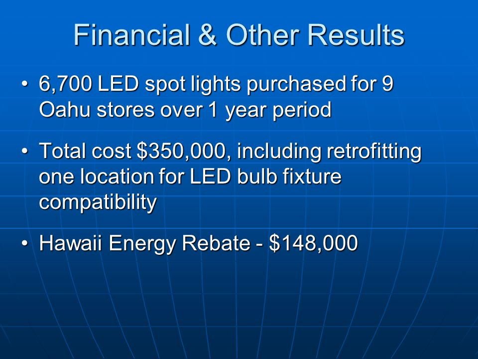 Financial & Other Results 6,700 LED spot lights purchased for 9 Oahu stores over 1 year period6,700 LED spot lights purchased for 9 Oahu stores over 1