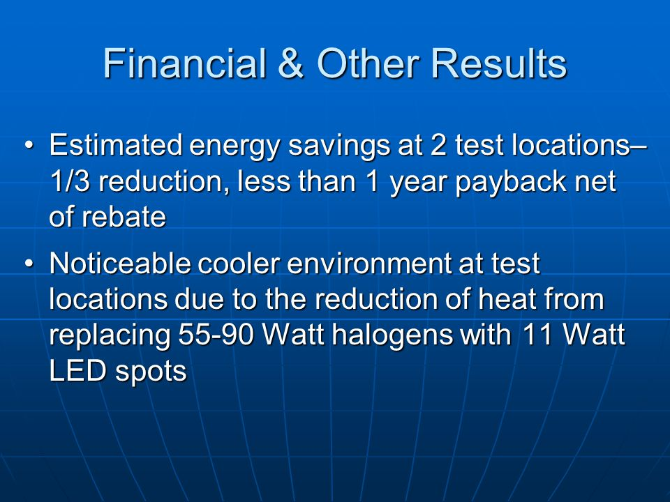 Financial & Other Results Estimated energy savings at 2 test locations– 1/3 reduction, less than 1 year payback net of rebateEstimated energy savings