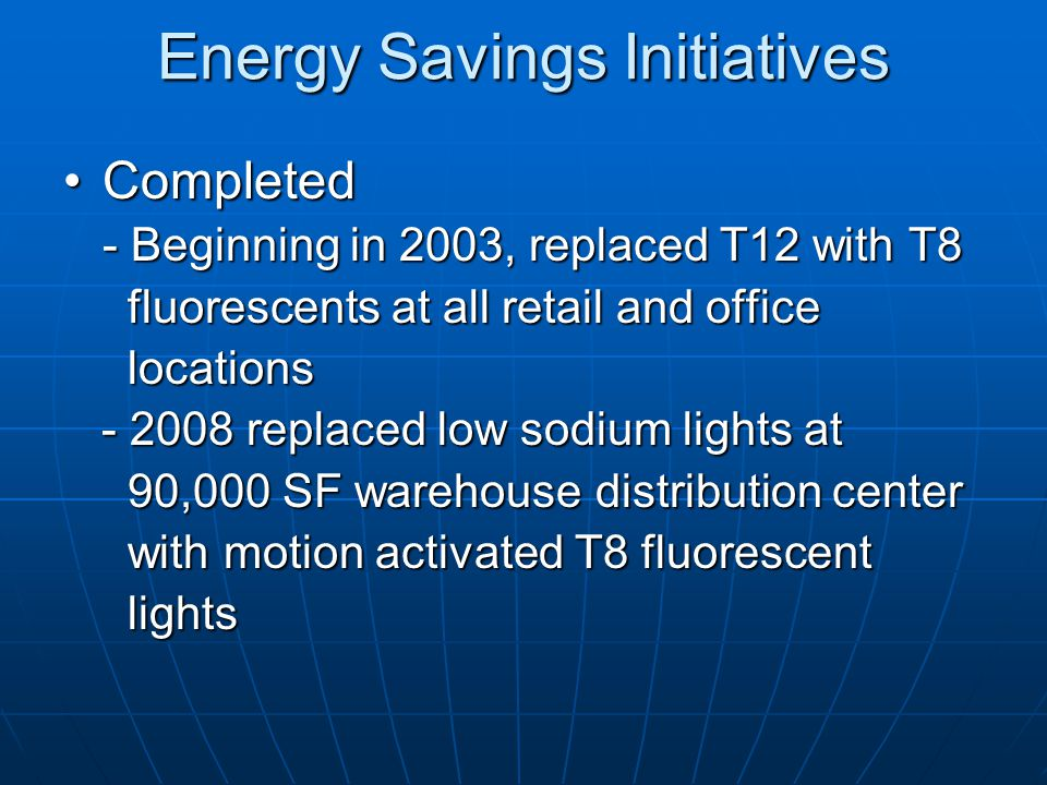 Energy Savings Initiatives CompletedCompleted - Beginning in 2003, replaced T12 with T8 fluorescents at all retail and office fluorescents at all reta