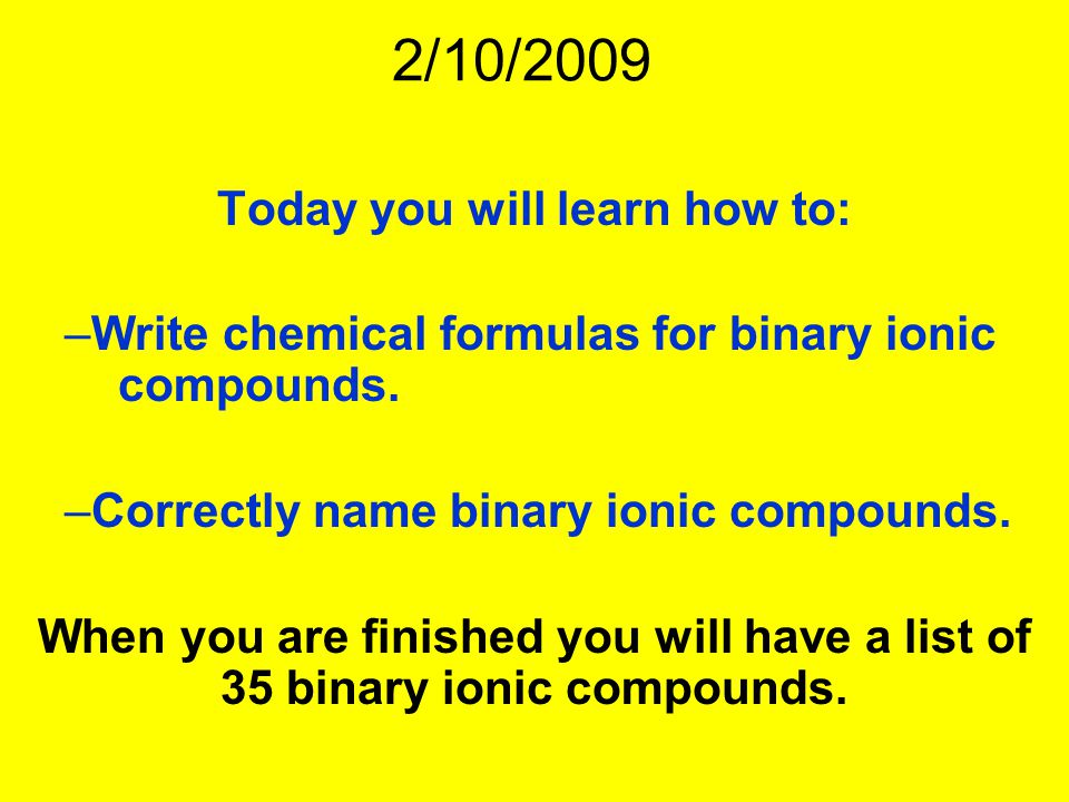 2/10/2009 Today you will learn how to: –Write chemical formulas for binary ionic compounds.