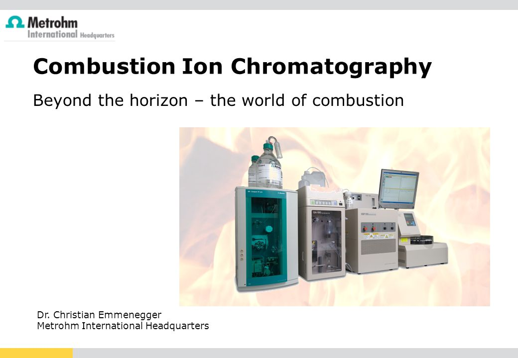 Combustion Ion Chromatography Beyond the horizon – the world of combustion Dr. Christian Emmenegger Metrohm International Headquarters