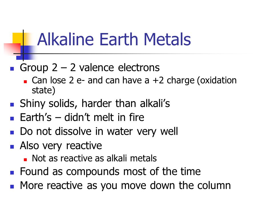 Alkaline Earth Metals Group 2 – 2 valence electrons Can lose 2 e- and can have a +2 charge (oxidation state) Shiny solids, harder than alkali's Earth's – didn't melt in fire Do not dissolve in water very well Also very reactive Not as reactive as alkali metals Found as compounds most of the time More reactive as you move down the column