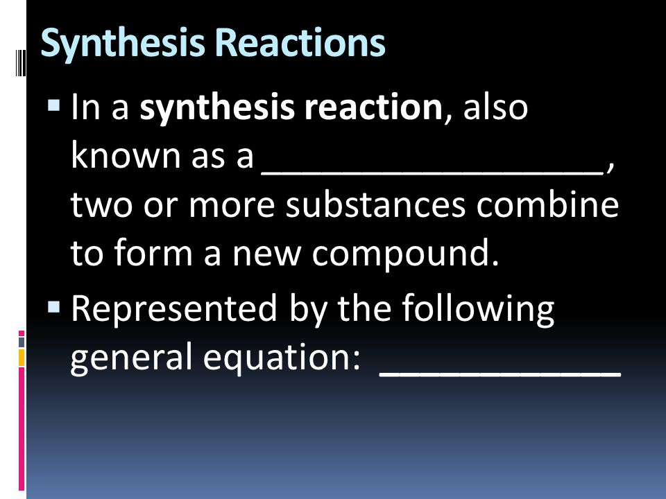 Synthesis Reactions  In a synthesis reaction, also known as a _________________, two or more substances combine to form a new compound.  Represented