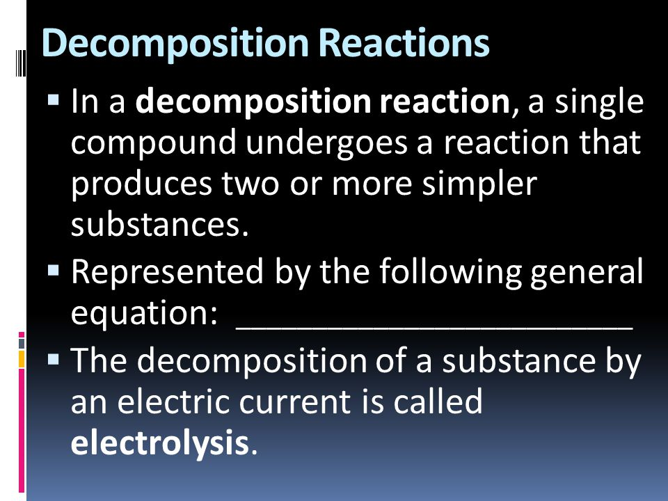 Decomposition Reactions  In a decomposition reaction, a single compound undergoes a reaction that produces two or more simpler substances.  Represen