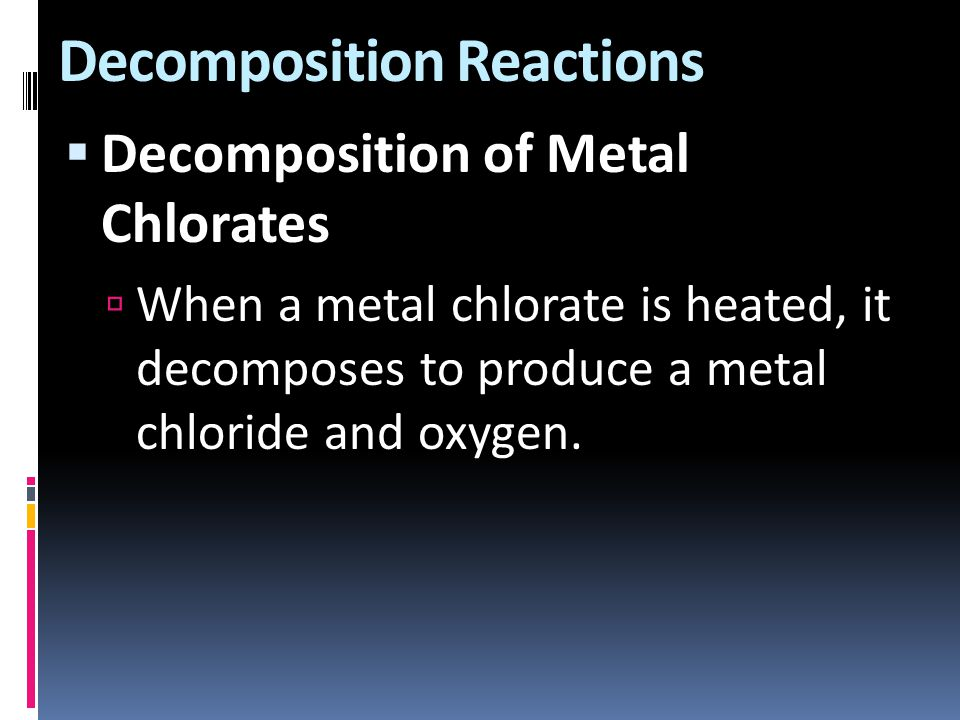 Decomposition Reactions  Decomposition of Metal Chlorates  When a metal chlorate is heated, it decomposes to produce a metal chloride and oxygen.