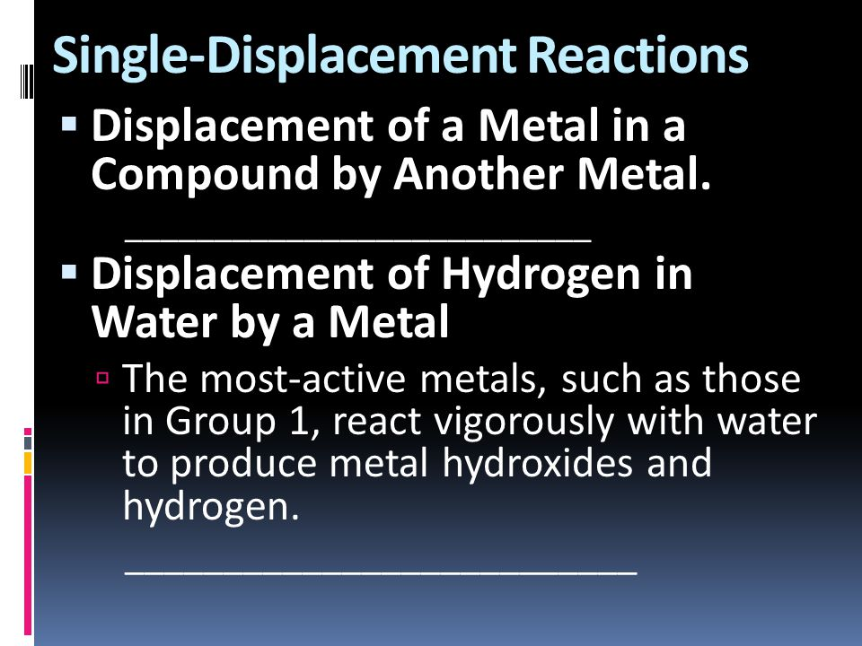 Single-Displacement Reactions  Displacement of a Metal in a Compound by Another Metal. __________________________  Displacement of Hydrogen in Water