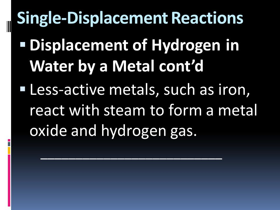 Single-Displacement Reactions  Displacement of Hydrogen in Water by a Metal cont'd  Less-active metals, such as iron, react with steam to form a met