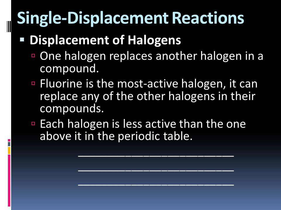 Single-Displacement Reactions  Displacement of Halogens  One halogen replaces another halogen in a compound.  Fluorine is the most-active halogen,