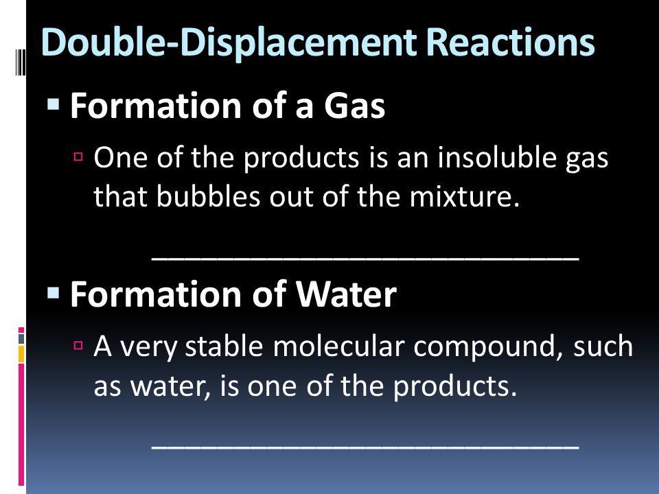 Double-Displacement Reactions  Formation of a Gas  One of the products is an insoluble gas that bubbles out of the mixture. ________________________