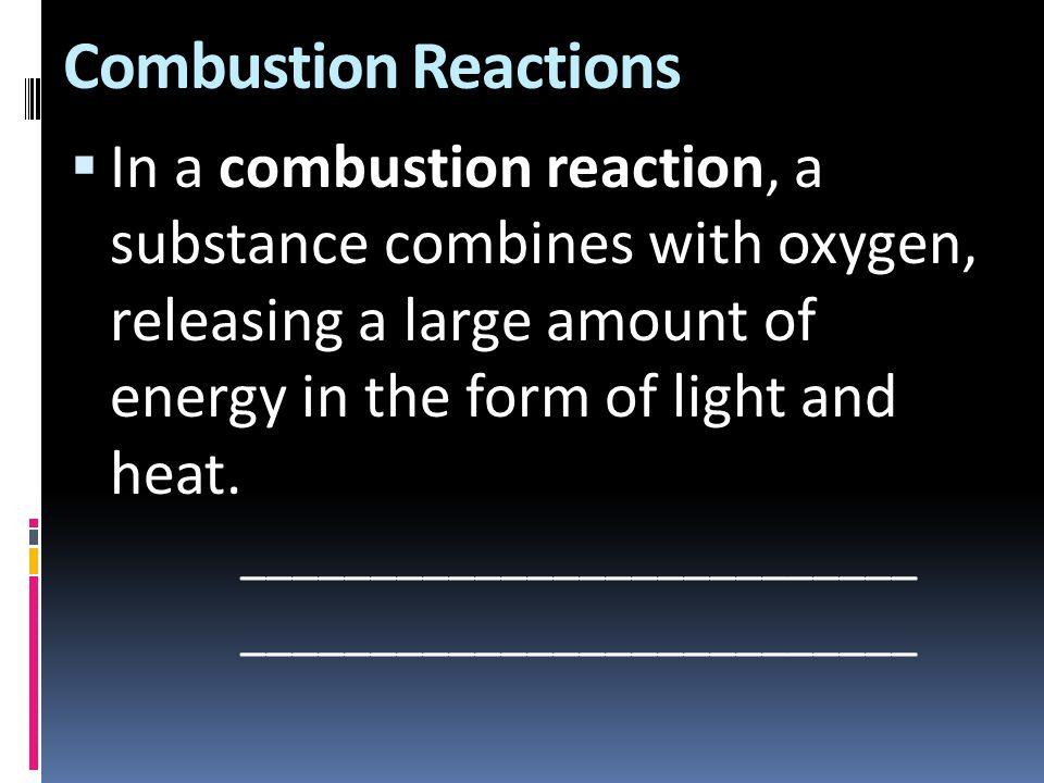 Combustion Reactions  In a combustion reaction, a substance combines with oxygen, releasing a large amount of energy in the form of light and heat. _