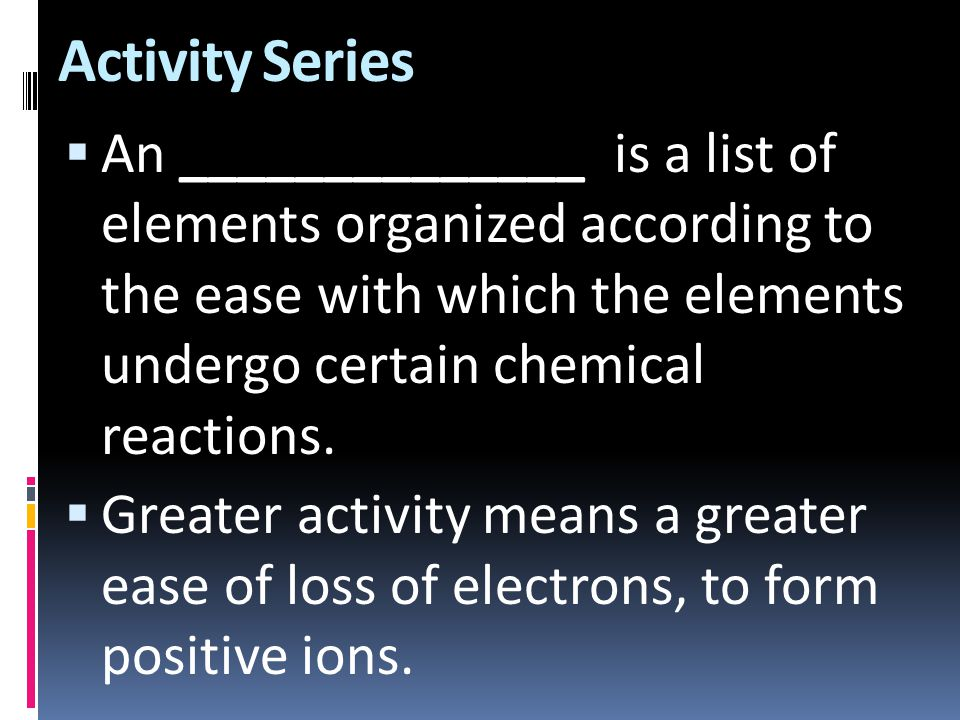 Activity Series  An ______________ is a list of elements organized according to the ease with which the elements undergo certain chemical reactions.