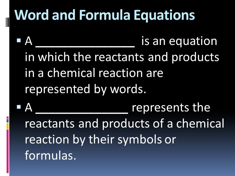 Word and Formula Equations  A _______________ is an equation in which the reactants and products in a chemical reaction are represented by words.  A