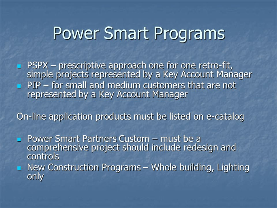 Power Smart Programs PSPX – prescriptive approach one for one retro-fit, simple projects represented by a Key Account Manager PSPX – prescriptive appr