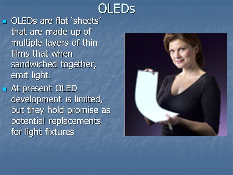 OLEDs OLEDs are flat 'sheets' that are made up of multiple layers of thin films that when sandwiched together, emit light.