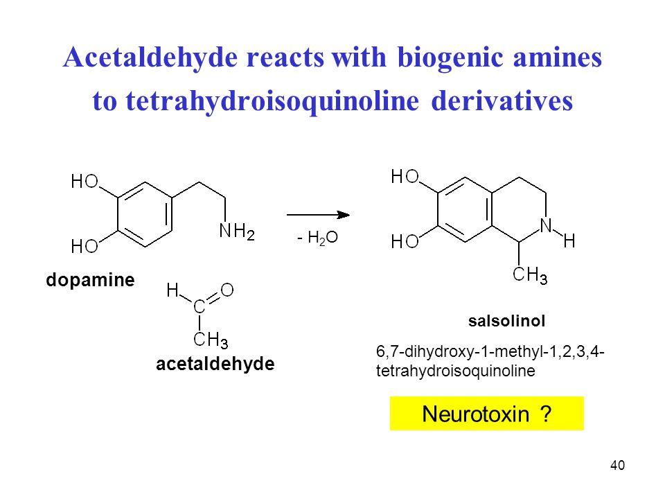 40 Acetaldehyde reacts with biogenic amines to tetrahydroisoquinoline derivatives salsolinol 6,7-dihydroxy-1-methyl-1,2,3,4- tetrahydroisoquinoline do