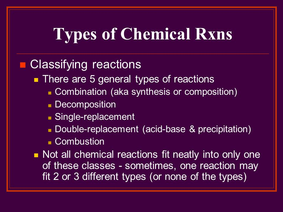 Types of Chemical Rxns Classifying reactions There are 5 general types of reactions Combination (aka synthesis or composition) Decomposition Single-re