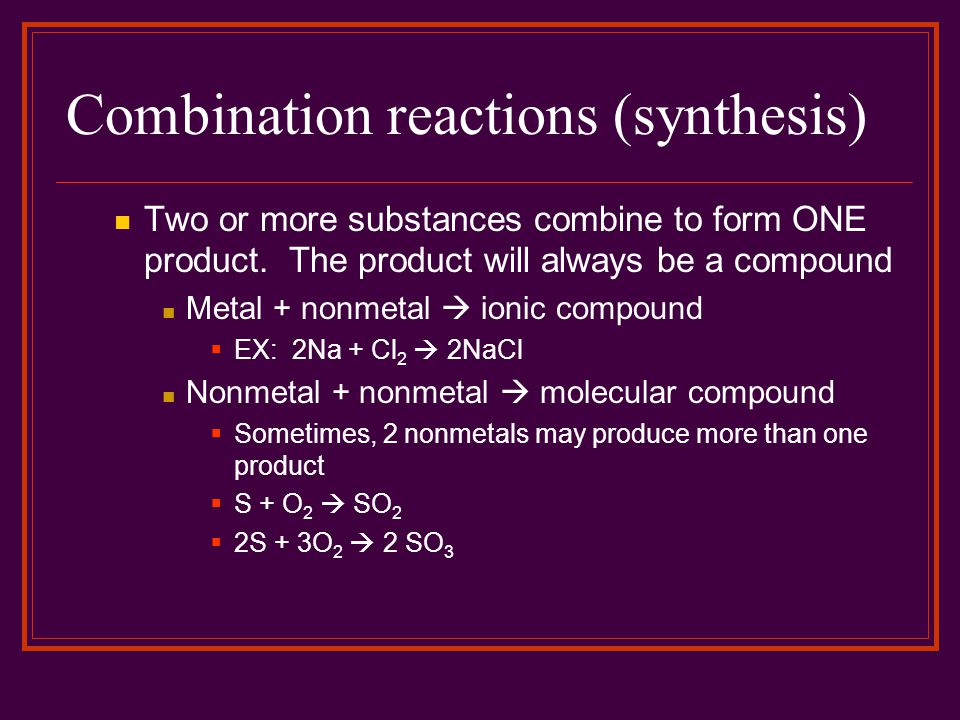 Combination reactions (synthesis) Two or more substances combine to form ONE product. The product will always be a compound Metal + nonmetal  ionic c