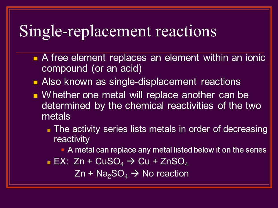 Single-replacement reactions A free element replaces an element within an ionic compound (or an acid) Also known as single-displacement reactions Whet