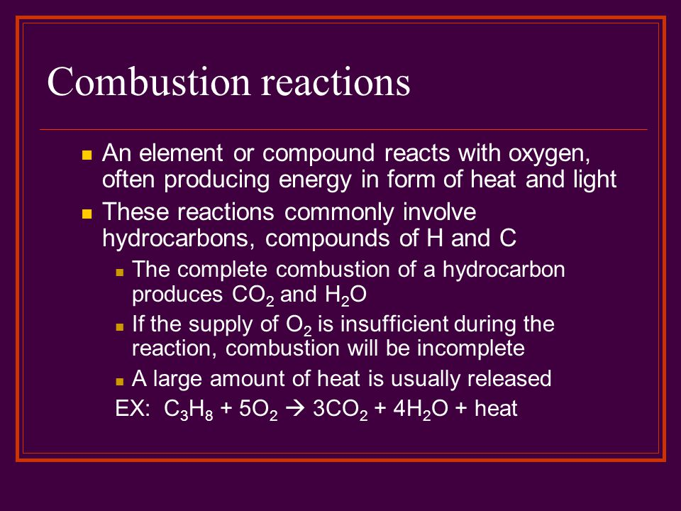 Combustion reactions An element or compound reacts with oxygen, often producing energy in form of heat and light These reactions commonly involve hydr