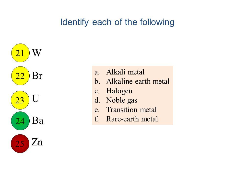 Identify each of the following W Br U Ba Zn 21 22 23 25 24 a.Alkali metal b.Alkaline earth metal c.Halogen d.Noble gas e.Transition metal f.Rare-earth metal