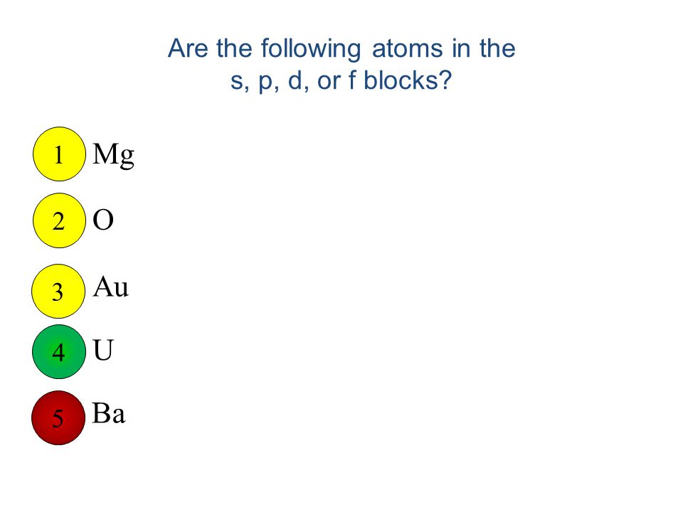 Are the following atoms in the s, p, d, or f blocks Mg O Au U Ba 1 2 3 5 4