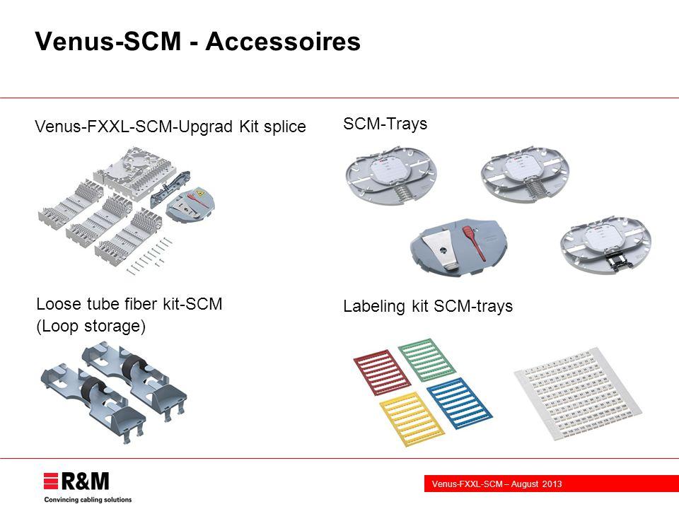 Venus-FXXL-SCM – August 2013 Venus-SCM - Accessoires SCM-Trays Venus-FXXL-SCM-Upgrad Kit splice Labeling kit SCM-trays Loose tube fiber kit-SCM (Loop storage)