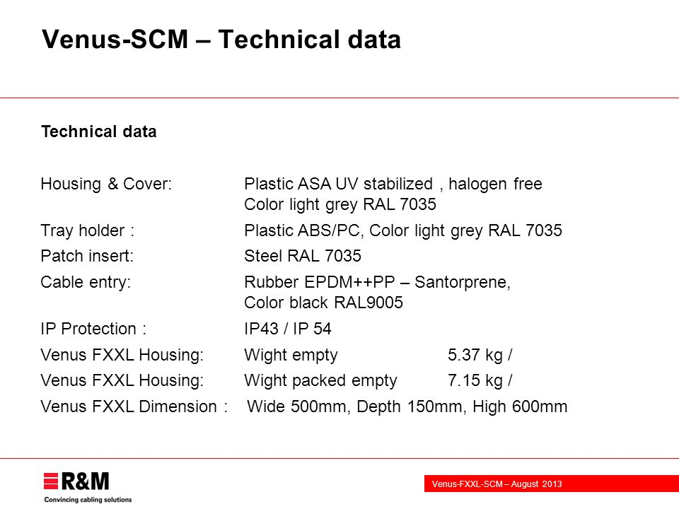 Venus-FXXL-SCM – August 2013 Venus-SCM – Technical data Technical data Housing & Cover: Plastic ASA UV stabilized, halogen free Color light grey RAL 7035 Tray holder : Plastic ABS/PC, Color light grey RAL 7035 Patch insert: Steel RAL 7035 Cable entry: Rubber EPDM++PP – Santorprene, Color black RAL9005 IP Protection : IP43 / IP 54 Venus FXXL Housing: Wight empty 5.37 kg / Venus FXXL Housing: Wight packed empty 7.15 kg / Venus FXXL Dimension : Wide 500mm, Depth 150mm, High 600mm