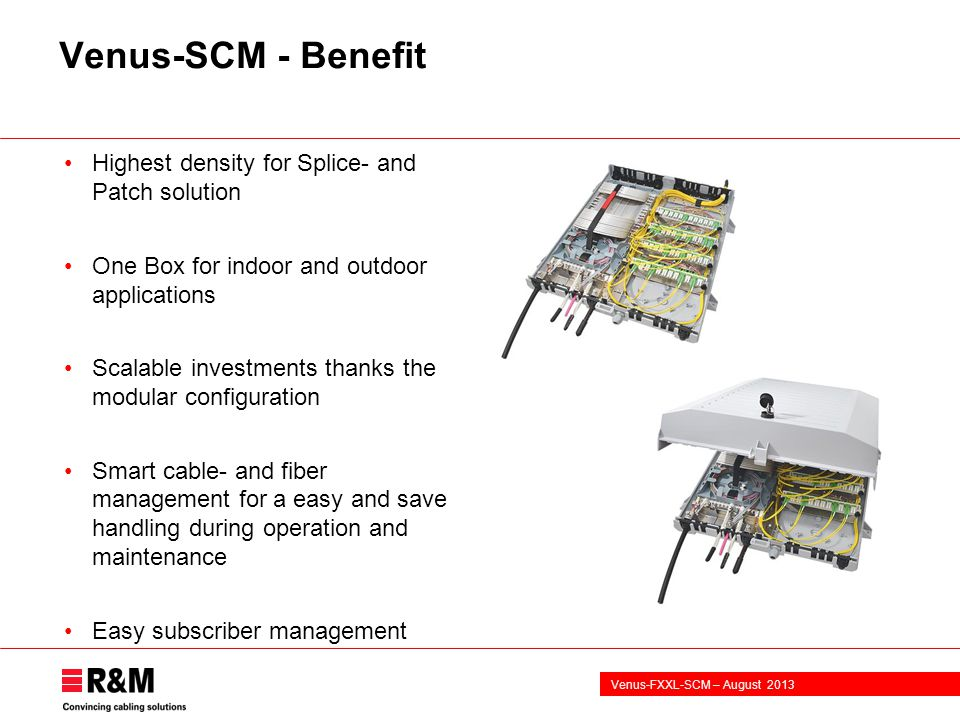 Venus-FXXL-SCM – August 2013 Venus-SCM - Benefit Highest density for Splice- and Patch solution One Box for indoor and outdoor applications Scalable investments thanks the modular configuration Smart cable- and fiber management for a easy and save handling during operation and maintenance Easy subscriber management