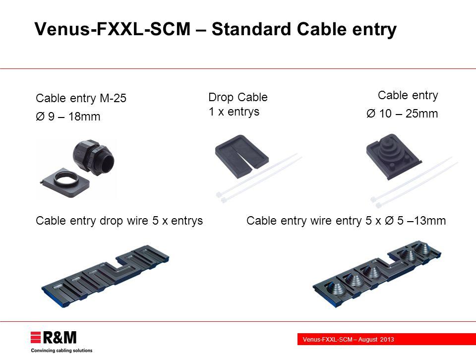 Venus-FXXL-SCM – August 2013 Venus-FXXL-SCM – Standard Cable entry Cable entry Ø 10 – 25mm Cable entry M-25 Ø 9 – 18mm Drop Cable 1 x entrys Cable entry drop wire 5 x entrysCable entry wire entry 5 x Ø 5 –13mm
