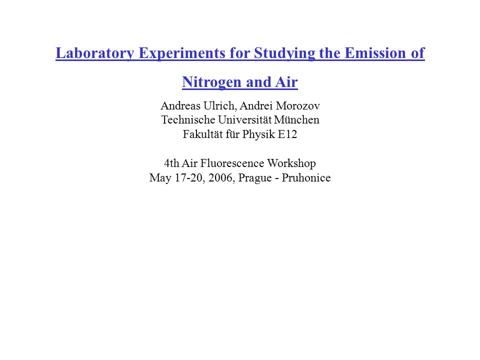 Laboratory Experiments for Studying the Emission of Nitrogen and Air Andreas Ulrich, Andrei Morozov Technische Universität München Fakultät für Physik E12 4th Air Fluorescence Workshop May 17-20, 2006, Prague - Pruhonice