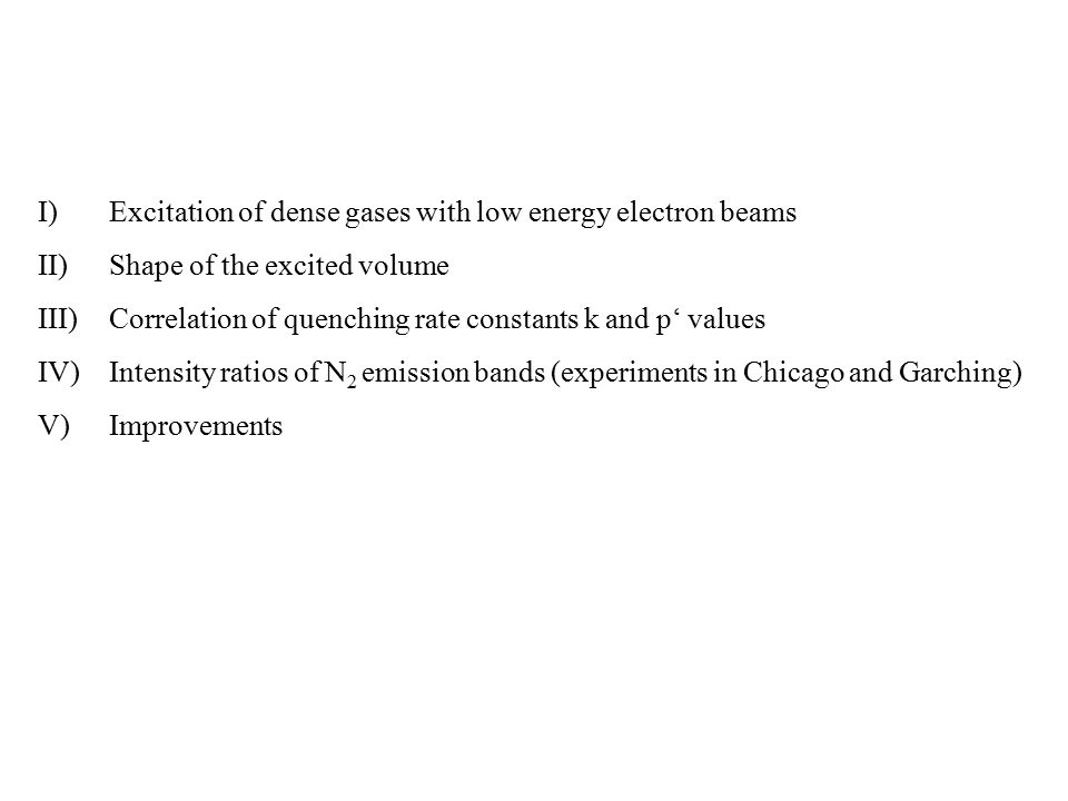 I)Excitation of dense gases with low energy electron beams II)Shape of the excited volume III)Correlation of quenching rate constants k and p' values IV)Intensity ratios of N 2 emission bands (experiments in Chicago and Garching) V)Improvements