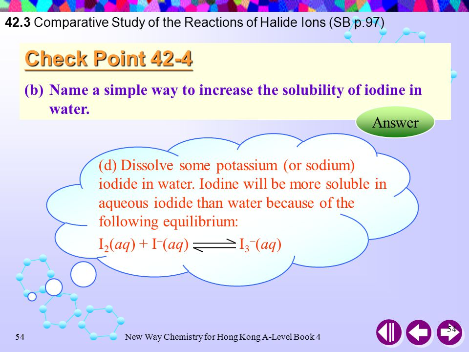 New Way Chemistry for Hong Kong A-Level Book 453 Check Point 42-4 (a)Is bromine and iodine more soluble in water or 1,1,1- trichloroethane.
