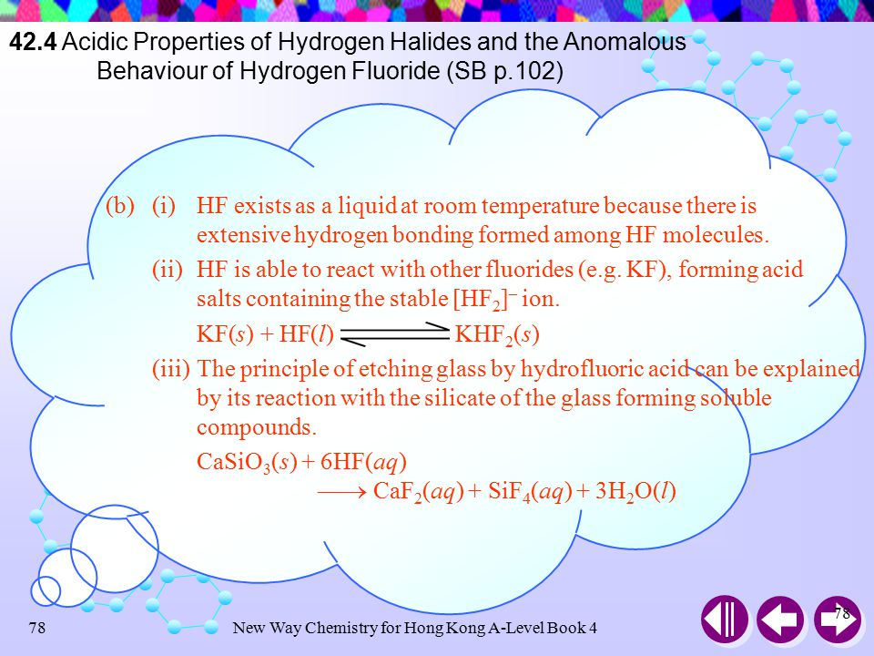 New Way Chemistry for Hong Kong A-Level Book 477 Check Point 42-6 (cont'd) (b)Explain why hydrogen fluoride (i)is a liquid at room temperature; (ii)forms acid salts such as KHF 2 ; (iii)can be used to etch glass.