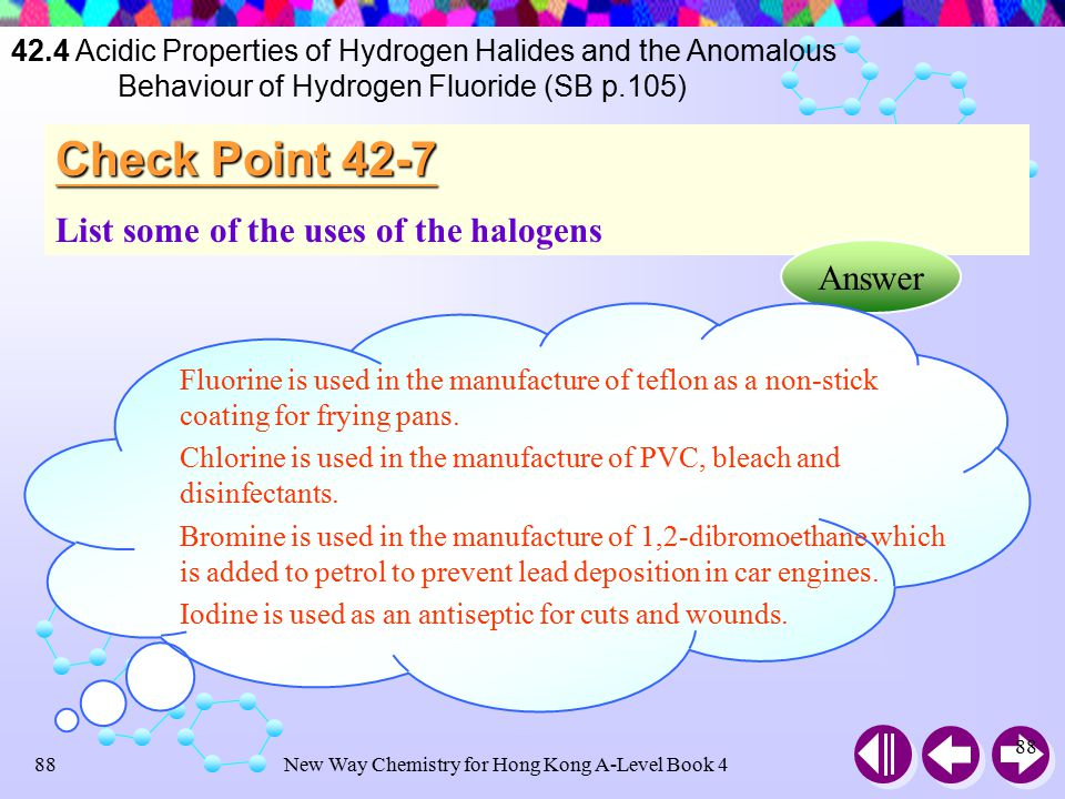 New Way Chemistry for Hong Kong A-Level Book 487 AgI is extensively used in film industry, like AgBr Iodide ions are added to table salt (NaCl) to prevent goitre Iodine-131 is used in medical diagnosis to monitor and trace the flow of thyroxine from the thyroid gland 42.5 Uses of Halogens and Halogen-containing Compounds (SB p.105) Silver Iodide