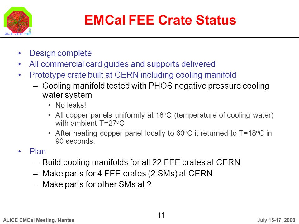 July 15-17, 2008ALICE EMCal Meeting, Nantes 11 EMCal FEE Crate Status Design complete All commercial card guides and supports delivered Prototype crate built at CERN including cooling manifold –Cooling manifold tested with PHOS negative pressure cooling water system No leaks.