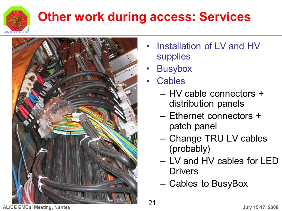 July 15-17, 2008ALICE EMCal Meeting, Nantes 21 Other work during access: Services Installation of LV and HV supplies Busybox Cables –HV cable connectors + distribution panels –Ethernet connectors + patch panel –Change TRU LV cables (probably) –LV and HV cables for LED Drivers –Cables to BusyBox