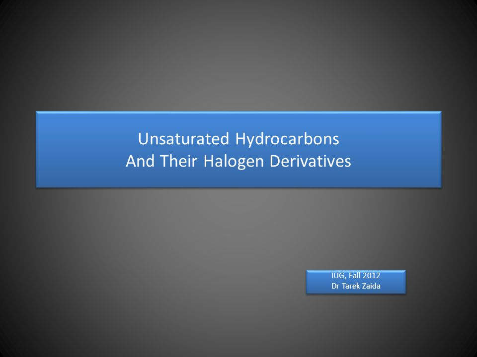 Unsaturated Hydrocarbons And Their Halogen Derivatives IUG, Fall 2012 Dr Tarek Zaida IUG, Fall 2012 Dr Tarek Zaida