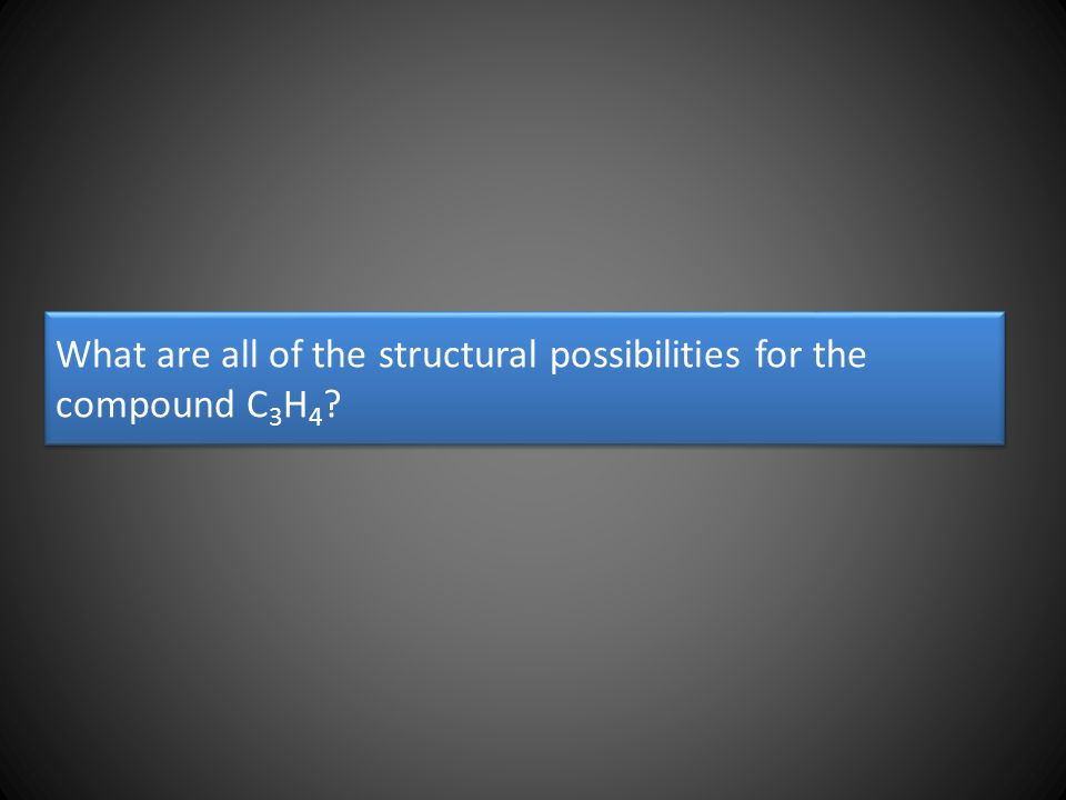 What are all of the structural possibilities for the compound C 3 H 4 ?