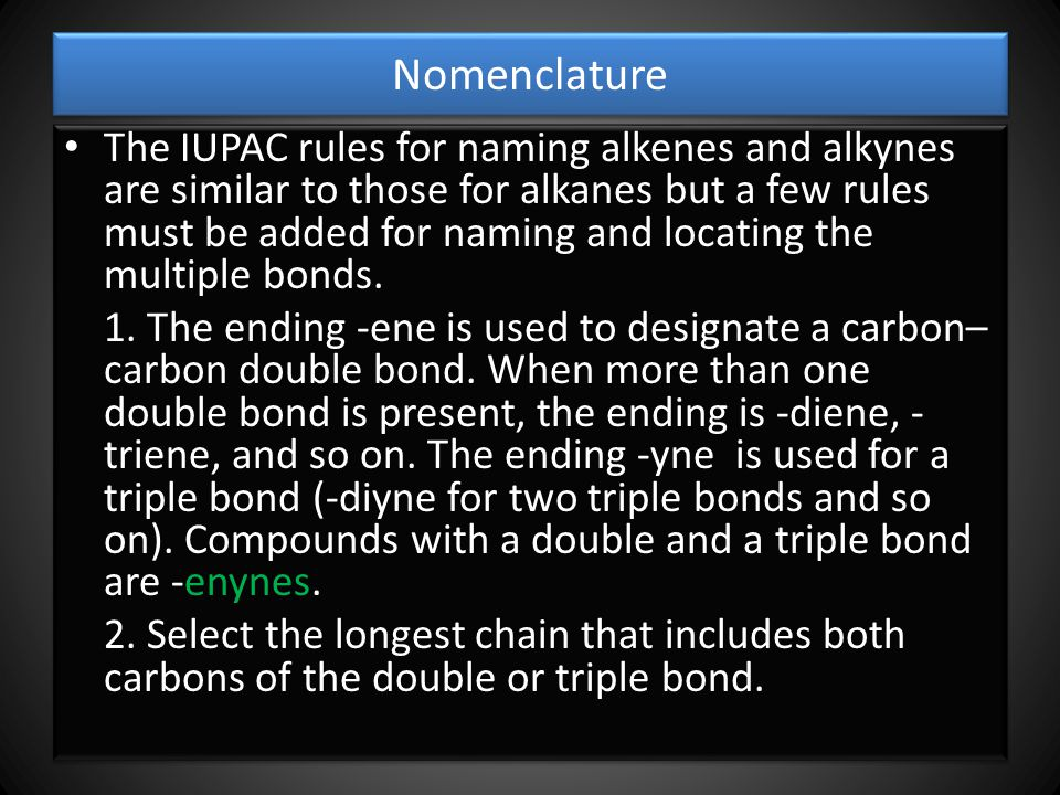 Nomenclature The IUPAC rules for naming alkenes and alkynes are similar to those for alkanes but a few rules must be added for naming and locating the multiple bonds.
