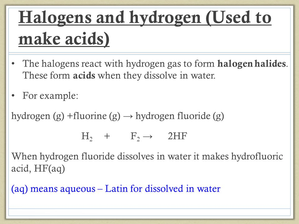 Halogens and hydrogen (Used to make acids) The halogens react with hydrogen gas to form halogen halides.