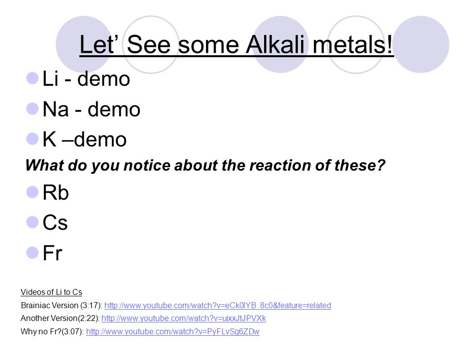 Alkali Metals – Group #1/1A Outer orbit has only one electron Lithium (Li), Sodium(Na), Potassium (K), Rubidium (Rb), Cesium (Cs), Francium (Fr) Shiny, silvery-grey, softer than most other metals, malleable, ductile, conduct electricity and heat Very reactive – combine with other elements easily, reacts vigorously with water to make H 2 gas Found in nature only as compounds Alkali metals can explode if they are exposed to water.