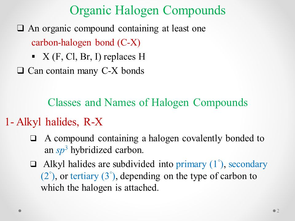  An organic compound containing at least one carbon-halogen bond (C-X)  X (F, Cl, Br, I) replaces H  Can contain many C-X bonds Organic Halogen Compounds Classes and Names of Halogen Compounds 1- Alkyl halides, R-X  A compound containing a halogen covalently bonded to an sp 3 hybridized carbon.