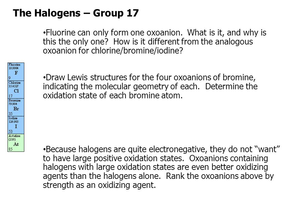 The Halogens – Group 17 Fluorine can only form one oxoanion. What is it, and why is this the only one? How is it different from the analogous oxoanion