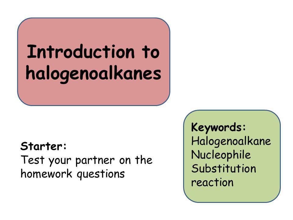 Introduction to halogenoalkanes Starter: Test your partner on the homework questions Keywords: Halogenoalkane Nucleophile Substitution reaction
