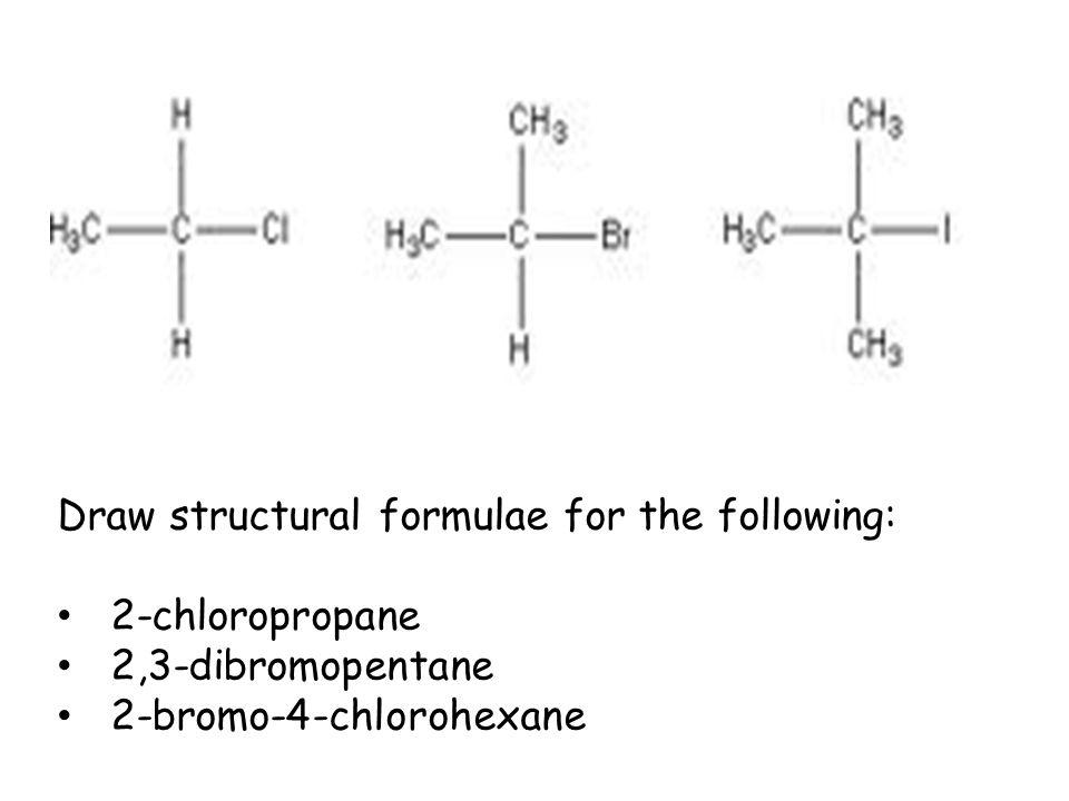 Draw structural formulae for the following: 2-chloropropane 2,3-dibromopentane 2-bromo-4-chlorohexane