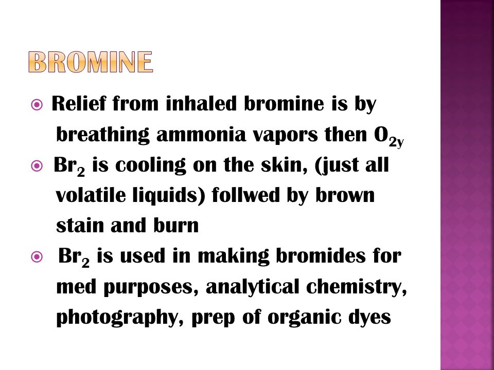  Relief from inhaled bromine is by breathing ammonia vapors then O 2y  Br 2 is cooling on the skin, (just all volatile liquids) follwed by brown stain and burn  Br 2 is used in making bromides for med purposes, analytical chemistry, photography, prep of organic dyes